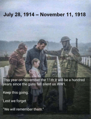 "awesomacious:  RIP brothers and sisters.: July 28, 1914  November 11, 1918  his year on November the 11th it will be a hundred  ears since the guns fell silent on WW1  Keep this going.  Lest we forget  ""We will remember them."" awesomacious:  RIP brothers and sisters."
