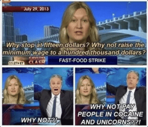 Minimum Wage: July 29, 2013  Why stop at fifteen dollars? Whynot raise the  minimum wage to a hundred thousand dollars?  CA  CLA S  11:27P ET  FAST-FOOD STRIKE  WHY NOT PAY  PEOPLE IN COCAINE  AND UNICORNS??!  WHY NOT?