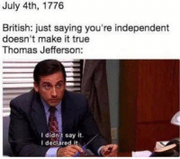 Thomas Jefferson, True, and Say It: July 4th, 1776  British: just saying you're independent  doesn't make it true  Thomas Jefferson:  I didn't say it.  I deciared it