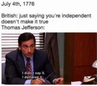 Founding of the United States (1776): July 4th, 1776  British: just saying you're independent  doesn't make it true  Thomas Jefferson:  I didnit say it.  I deciared it Founding of the United States (1776)