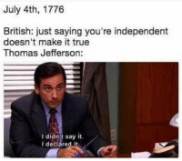 Thomas Jefferson, True, and Say It: July 4th, 1776  British: just saying you're independent  doesn't make it true  Thomas Jefferson:  I didnit say it.  I deciared it Thomas Jefferson declaring (not saying) the US independence, 1776