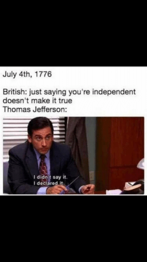 Thomas Jefferson, True, and Say It: July 4th, 1776  British: just saying you're independent  doesn't make it true  Thomas Jefferson:  I didn't say it.  I declared it I. Declare. INDEPENDENCE.