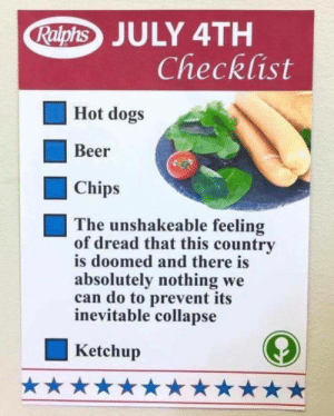 july 4th: JULY 4TH  Checklist  Hot dogs  Beer  Chips  The unshakeable feeling  of dread that this country  is doomed and there is  absolutely nothing we  can do to prevent its  inevitable collapse  Ketchup