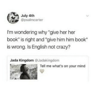 """Crazy, Love, and Memes: July 4th  @psalmcarter  I'm wondering why """"give her her  book"""" is right and """"give him him book""""  is wrong. Is English not crazy?  Jada Kingdom @Jadakingdom  rseTell  Tell me what's on your mind I just finished One of us is lying and I guessed what was going to happen at the start but it was so well written I was constantly changing my mind? Ah I love murder mysteries. Edit: I swear if I get another comment explaining this I'm turning off comments I KNOW WHY IT'S WRONG THAT'S NOT THE POINT OF THE POST"""