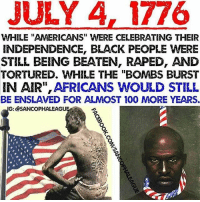 "Let's not forget. Don't get it twisted tho. I'll still be going to a cookout and lighting a firecracker to be totally honest. Don't get mad at my post, get mad at historic record.: JULY A, 1776  WHILE ""AMERICANS"" WERE CELEBRATING THEIR  INDEPENDENCE, BLACK PEOPLE WERE  STILL BEING BEATEN, RAPED, AND  TORTURED、WHILE THE ""BOMBS BURST  IN AIR"", AFRICANS WOULD STILL  BE ENSLAVED FOR ALMOST 100 MORE YEARS.  G: @SANCOPHALEAGU Let's not forget. Don't get it twisted tho. I'll still be going to a cookout and lighting a firecracker to be totally honest. Don't get mad at my post, get mad at historic record."