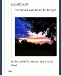 Beautiful, American, and Imgur: july04th 1776:  the sunset was beautiful tonight  Is this what American sky's look  like?  Yes https://i.imgur.com/waXxmqK.jpg