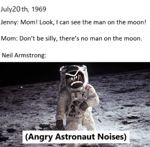 Neil Armstrong, History, and Moon: July20th, 1969  Jenny: Mom! Look, I can see the man on the moon!  Mom: Don't be silly, there's no man on the moon.  Neil Armstrong:  (Angry Astronaut Noises) 'Murica