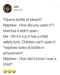 "Children, Memes, and Bleach: Julz  @azedi  *Opens bottle of bleach*  Nephew : How did you open it?  tried but it didn't oper  Me: Oh it's coz it has a child  safety lock. Children can't open it  ""nephew looks at bottle in  amazement*  Nephew: How did it know l was a  child?  . Но How did it know?"