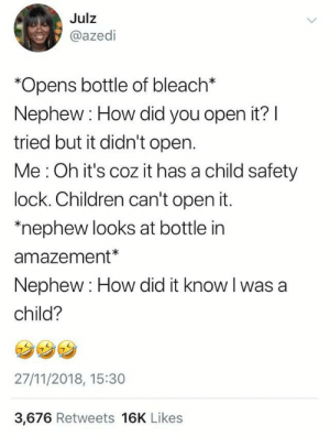 "Children, Dank, and Memes: Julz  @azedi  Opens bottle of bleach*  Nephew: How did you open it? l  tried but it didn't open.  Me : Oh it's coz it has a child safety  lock. Children can't open it.  ""nephew looks at bottle in  amazement*  Nephew: How did it know I was a  child?  27/11/2018, 15:30  3,676 Retweets 16K Likes Curiosity is a sign of intelligence, they say. by WhatTheFuckKanye MORE MEMES"