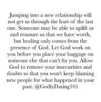 Memes, 🤖, and Working: Jumping into a new relationship will  not get us through the hurt of the last  one. Someone may be able to uplift us  and reassure us that we have worth,  but healing only comes from the  presence of God. Let God work on  you before you place your baggage on  someone else that can't fix you. Allow  God to remove your insecurities and  doubts so that you won't keep blaming  new people for what happened in your  past. (a GodlyDating 101 We can't move forward without fixing some things.