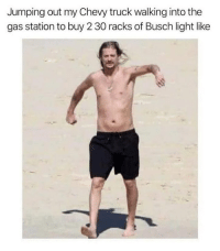 I tell you what: Jumping out my Chevy truck walking into the  gas station to buy 2 30 racks of Busch light like I tell you what