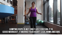 JUMPING ROPE IS NOT ONLY JUST FOR FUN. IT IS  GOOD WORKOUT. IT WORKS YOUR HEART, LEGS, ARMS AND ABS Make your workouts fun. Jump rope, get out your hula hoop, find a sport you like and sign up, do something new & creative.