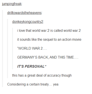 "It most certainly WAS personaladvice-animal.tumblr.com: jumpingfreak:  drilltowardstheheavens:  donkeykongcountry2:  i love that world war 2 is called world war 2  it sounds like the sequel to an action movie  ""WORLD WAR 2...  GERMANY'S BACK, AND THIS TIME....  IT'S PERSONAL""  this has a great deal of accuracy though  Considering a certain treaty... yea It most certainly WAS personaladvice-animal.tumblr.com"