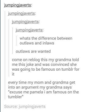 "Tumblr famous: jumpingiaverts:  umpingjaverts  jumpingiaverts:  jumpingjaverts:  whats the difference between  outlaws and inlaws  outlaws are wanted  come on reblog this my grandma told  me this joke and was convinced she  was going to be famous on tumblr for  every time my mom and grandma get  into an argument my grandma says  excuse me pamela i am famous on the  tumbler""  Source: jumpingjaverts Tumblr famous"