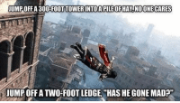 Memes, 🤖, and Foot: JUMPOFF A300-FOOT TOWER INTO A PILE OF HAY NOONE CARES  JUMP OFFATWO-FOOTLEDGE, HAS HE GONE MAD 😂😂😂