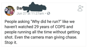 "Dank, Memes, and Run: Jun 27 at 11:27am S  People asking ""Why did he run?"" like we  haven't watched 29 years of COPS and  people running all the time without getting  shot. Even the camera man giving chase  Stop it Nothing but truth by hstisalive FOLLOW HERE 4 MORE MEMES."