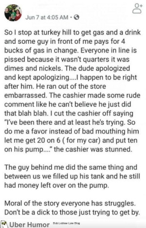 "failnation:  Everyone has struggles: Jun 7 at 4:05 AM  So I stop at turkey hill to get gas and a drink  and some guy in front of me pays for 4  bucks of gas in change. Everyone in line is  pissed because it wasn't quarters it was  dimes and nickels. The dude apologized  and kept apologizing.... happen to be right  after him. He ran out of the store  embarrassed. The cashier made some rude  comment like he can't believe he just did  that blah blah. I cut the cashier off saying  ""I've been there and at least he's trying. So  do me a favor instead of bad mouthing him  let me get 20 on 6 (for my car) and put ten  on his pum..."" the cashier was stunned.  The guy behind me did the same thing and  between us we filled up his tank and he still  had money left over on the pump.  Moral of the story everyone has struggles  Don't be a dick to those just trying to get by.  Uber Humor  Bob Loblaw Law Blog failnation:  Everyone has struggles"
