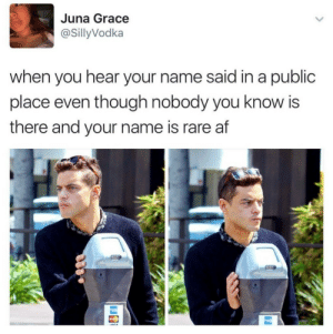 Af, Rare, and Grace: Juna Grace  @SillyVodka  when you hear your name said in a public  place even though nobody you know is  there and your name is rare af  VICA
