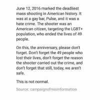 Crime, Lgbt, and Memes: June 12, 2016 marked the deadliest  mass shooting in American history. It  was at a gay bar, Pulse, and it was a  hate crime. The shooter was an  American citizen, targeting the LGBT+  population, who ended the lives of 49  people.  On this, the anniversary, please don't  forget. Don't forget the 49 people who  lost their lives, don't forget the reason  the shooter carried out the crime, and  don't forget that still, today, we aren't  safe.  This is not normal.  Source: campaignofmisinformation