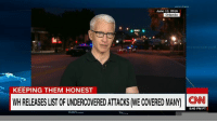 The White House releases a list of of terror attacks President Donald J. Trump said were undercovered by the media. Anderson Cooper responds.: June 13, 2016  Orlando  KEEPING THEM HONEST  WH RELEASES LIST OF UNDERCOVEREDATTACKS ME COVERED MANY CNN  5:40 PM PT The White House releases a list of of terror attacks President Donald J. Trump said were undercovered by the media. Anderson Cooper responds.