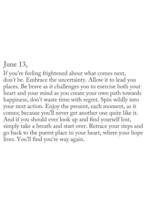 Frightened: June 13,  If you're feeling frightened about what comes next,  don't be. Embrace the uncertainty. Allow it to lead you  places. Be brave as it challenges you to exercise both your  heart and your mind as you create your own path towards  happiness, don't waste time with regret. Spin wildly into  your next action. Enjoy the present, each moment,  comes; because you'll never get another one quite like it.  And if you should ever look up and find yourself lost,  simply take a breath and start over. Retrace your steps and  go back to the purest place in your heart, where your hope  lives. You'll find you're way again  as it