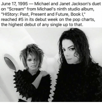 "Future, Memes, and Pop: June 17, 1995  Michael and Janet Jackson's duet  on ""Scream"" from Michael's ninth studio album  ""History: Past, Present and Future, Book I,'  reached #5 in its debut week on the pop charts,  the highest debut of any Single up to that."