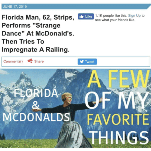 """Florida Man, Friends, and McDonalds: JUNE 17, 2019  Like 1.1K people like this. Sign Up to  see what your friends like.  Florida Man, 62, Strips,  Performs """"Strange  Dance"""" At McDonald's.  Then Tries To  Impregnate A Railing.  Comments()  Share  Tweet  A FEW  OF MY  FAVORITE  THINGS  FLORIDA  &  MCDONALDS  wwww New formats are always a healthy investment!"""