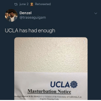 Money, California, and Los Angeles: June 2 Retweeted  Denzel  @traseaguigam  UCLA has had enough  UCLA  Masturbation Notice  asturbation in the showers is a violation of the University of California, Los  Angeles Housing Code i go to ucla. and let me just tell you, i've never been more proud of where my money is going