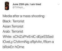 Asian, Blackpeopletwitter, and Black: June 25th pls. I am tired  @Titilayo__  Media after a mass shooting:  Black: Terrorist  Asian:Terrorist  Arab: Terrorist  White: sChiZoPhrEnlC dEprESSed  lOveLy ChArmiNg oRphAn, fRom a  bRokEn hOme <p>Yep… (via /r/BlackPeopleTwitter)</p>