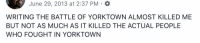 Memes, Date, and 🤖: June 29, 2013 at 2:37 PM  WRITING THE BATTLE OF YORKTOWN ALMOST KILLED ME  BUT NOT AS MUCH AS IT KILLED THE ACTUAL PEOPLE  WHO FOUGHT IN YORKTOWN On this date in 2013, I was writing. https://t.co/YYFPCL5GeI