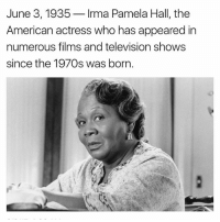 Pamela: June 3, 1935  Irma Pamela Hall, the  American actress who has appeared in  numerous films and television shows  since the 1970s was born