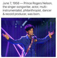 Prince: June 7, 1958  Prince Rogers Nelson  the singer-songwriter, actor, multi-  instrumentalist, philanthropist, dancer  & record producer, was born.