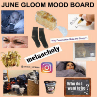 Being Alone, Bitch, and Memes: JUNE GLOOM MOOD BOARD  Why Does Coffee Make Me Sleepy?  melan  @swoon scream  O  Who do I  want to be If this ridiculously in-between weather transforms you into a slug that stays inside eating CookieCore™ ice cream and laying around looking at the explore page, you're not alone. I wish spring would just become summer without this awkward, windy bitch phase.