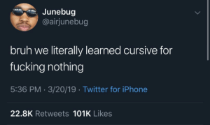 Bruh, Fucking, and Iphone: Junebug  @airjunebug  bruh we literally learned cursive for  fucking nothing  5:36 PM 3/20/19 Twitter for iPhone  22.8K Retweets 101K Likes Cursive is just a hallmark creation to sell cards