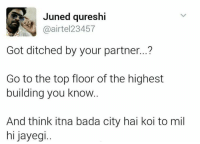 Haha kabhi kami nhi padni chahiye 😂😂: Juned qureshi  @airtel 23457  Got ditched by your partner...?  Go to the top floor of the highest  building you know.  And think itna bada city hai koi to mil  hi jayegi.. Haha kabhi kami nhi padni chahiye 😂😂