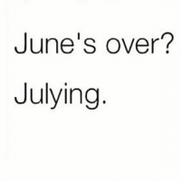 Girl Memes, Pun, and Right: June's over?  Julying A cheesy pun to start your month off right