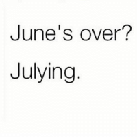 Memes, Old, and 🤖: June's over?  Julying doesn't get old (@betches)
