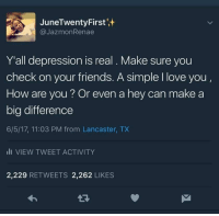 "<p>Even a smile can make a big difference :) via /r/wholesomememes <a href=""http://ift.tt/2sHcAd8"">http://ift.tt/2sHcAd8</a></p>: JuneTwentyFirst  @JazmonRenae  Y'all depression is real. Make sure you  check on your friends. A simple I love you,  How are you? Or even a hey can make a  big difference  6/5/17, 11:03 PM from Lancaster, TX  li VIEW TWEET ACTIVITY  2,229 RETWEETS 2,262 LIKES <p>Even a smile can make a big difference :) via /r/wholesomememes <a href=""http://ift.tt/2sHcAd8"">http://ift.tt/2sHcAd8</a></p>"