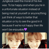 Life, Good, and Happy: Jungkook said the moral of his liVe  was: lo be happy and when you're in  a unfortunate situation instead of  being mad at yourself or anyone/thing  just think of ways to better that  situation or try to see the good in it  because if we're not happy then life  won't be enjoyable #JUNGKOOK 🐾