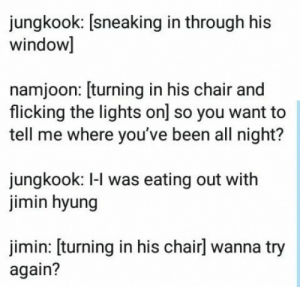 Me: No thanks #boygroup #boy #group #funny: jungkook: [sneaking in through his  window]  namjoon: [turning in his chair and  flicking the lights on] so you want to  tell me where you've been all night?  jungkook: I-l was eating out with  jimin hyung  jimin: [turning in his chairl wanna try  again? Me: No thanks #boygroup #boy #group #funny