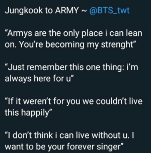 ": Jungkook to ARMY@BTS twt  ""Armys are the only place i can lean  on. You're becoming my strenght""  ""Just remember this one thing: i'm  always here for u""  ""If it weren't for you we couldn't live  this happily""  ""I don't think i can live without u.I  want to be your forever singer"""