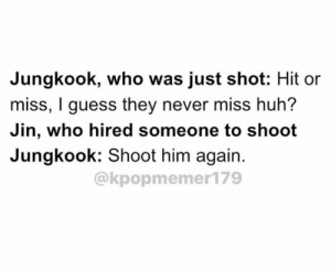 : Jungkook, who was just shot: Hit or  miss, I guess they never miss huh?  Jin, who hired someone to shoot  Jungkook: Shoot him again.  @kpopmemer179