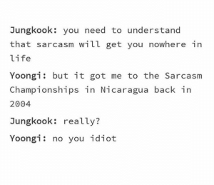 : Jungkook: you need to understand  that sarcasm will get you nowhere in  life  Yoongi but it got me to the Sarcasm  Championships in Nicaragua back in  2004  Jungkook: really?  Yoongi: no you idiot