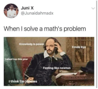 Memes, Power, and 🤖: Juni X  @Junaidahmadx  When I solve a math's problem  Knowledg is power  Frnds bye  I shud top this year  Feeling like newton  I think I'm jeneias