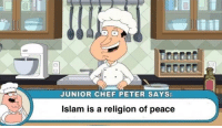 Chef: JUNIOR CHEF PETER SAYS:  Islam is a religion of peace