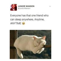 Funny, Memes, and Sleep: JUNIOR WANSON  @JuniorWanson  Everyone has that one friend who  can sleep anywhere, Anytime,  ANYTIME Tag them 😭😂😂😂 ⬇️⬇️⬇️ krakstv funny sleep