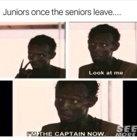 Memes, 🤖, and Once: Juniors once the seniors leave.  Look at me  SEE  PMTHE CAPTAIN NOW.  MORE Don't follow @HUMOR if you're easily offended😊😂 @HUMOR