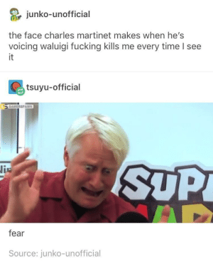 Fucking, Time, and Fear: junko-unofficial  the face charles martinet makes when he's  voicing waluigi fucking kills me every time I see  it  tsuyu-official  SUP  fear  Source: junko-unofficial Waht