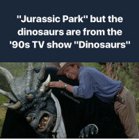 """Thank you for encouraging my new hobby: """"Jurassic Park"""" but the  dinosaurs are from the  '90s TV show""""Dinosaurs"""" Thank you for encouraging my new hobby"""
