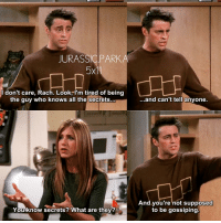 ✨ 😂 Are you a good secret keeper like Joey or do you need to tell someone like Rachel? - { joeytribbiani rachelgreen friendstvshow}: JURASSIC PARKA  5x1  don't care, Rach. Look, I'm tired of being  the guy who knows all the secrets...  You know secrets? What are they?  ...and can't tell anyone.  And you're not supposed  to be gossiping. ✨ 😂 Are you a good secret keeper like Joey or do you need to tell someone like Rachel? - { joeytribbiani rachelgreen friendstvshow}